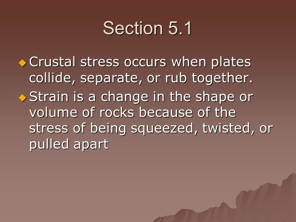 Section 5.1 Crustal stress occurs when plates collide, separate, or rub together.