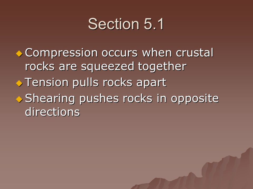 Section 5.1 Compression occurs when crustal rocks are squeezed together. Tension pulls rocks apart.