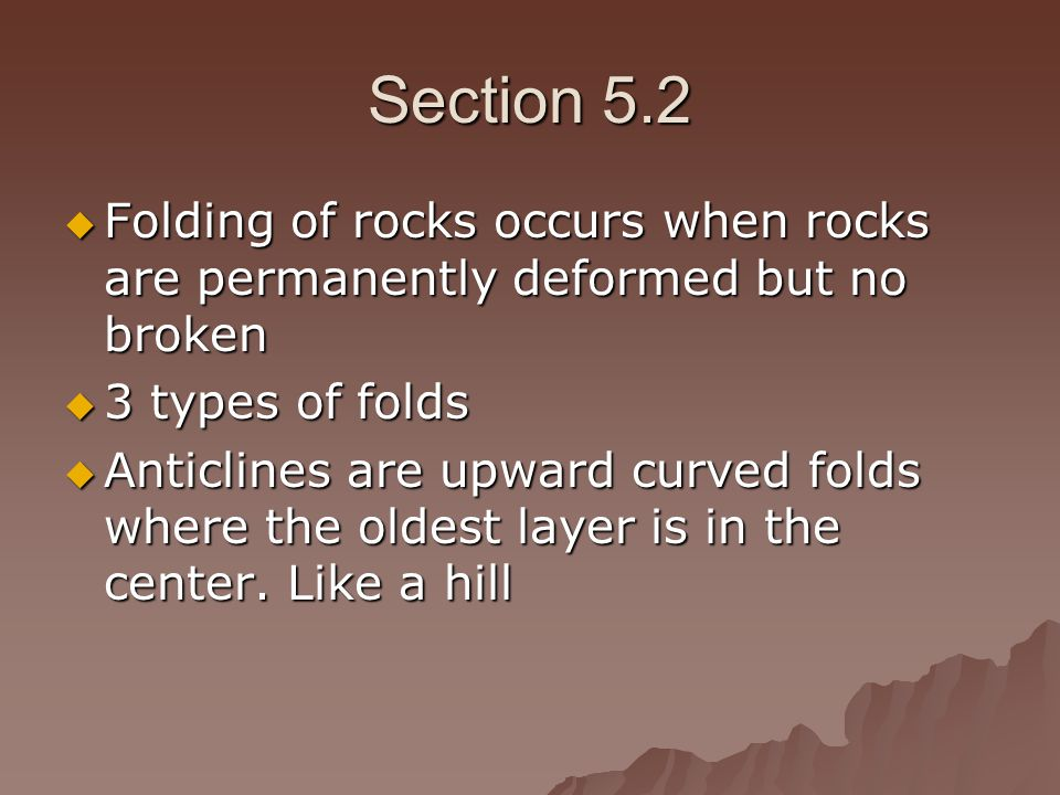 Section 5.2 Folding of rocks occurs when rocks are permanently deformed but no broken. 3 types of folds.