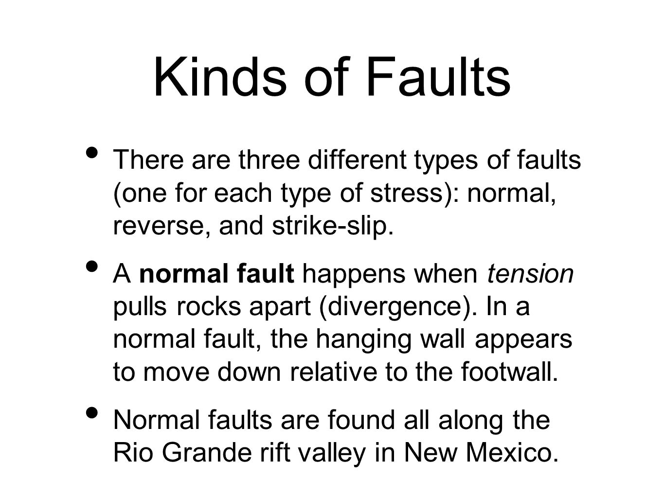 Kinds of Faults There are three different types of faults (one for each type of stress): normal, reverse, and strike-slip.