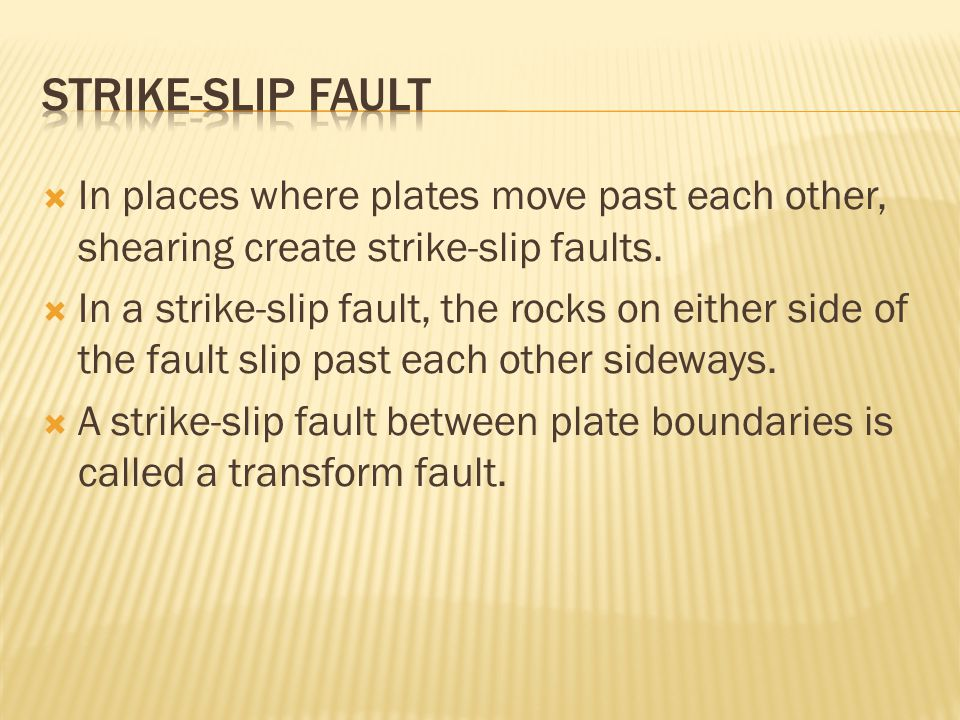 Strike-Slip Fault In places where plates move past each other, shearing create strike-slip faults.