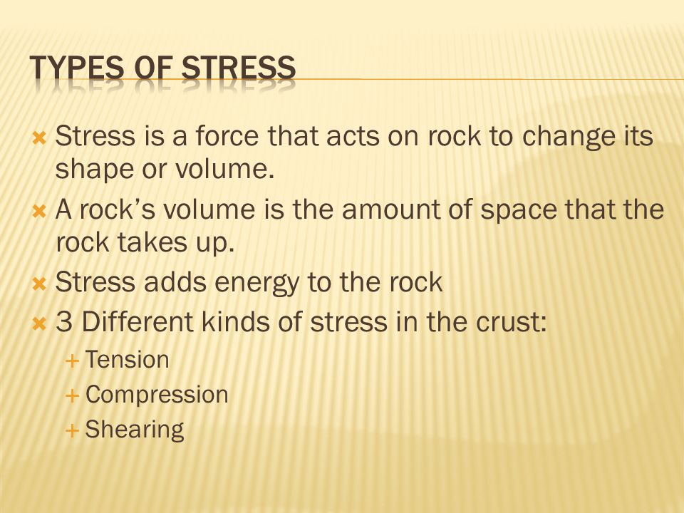 Types of Stress Stress is a force that acts on rock to change its shape or volume. A rock's volume is the amount of space that the rock takes up.