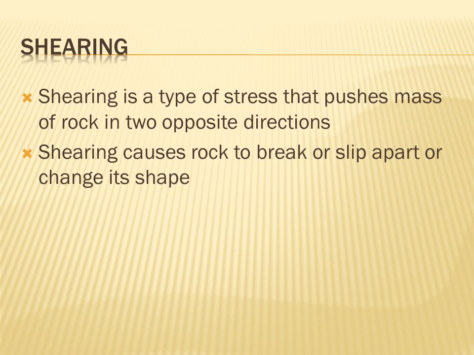 Shearing Shearing is a type of stress that pushes mass of rock in two opposite directions.