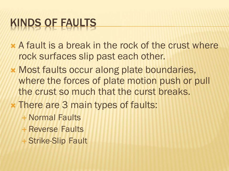 Kinds of Faults A fault is a break in the rock of the crust where rock surfaces slip past each other.
