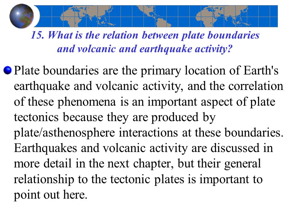 15. What is the relation between plate boundaries and volcanic and earthquake activity