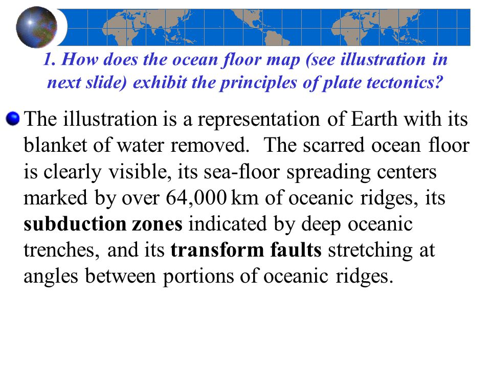 1. How does the ocean floor map (see illustration in next slide) exhibit the principles of plate tectonics
