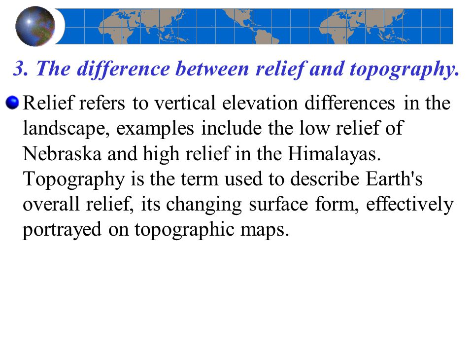 3. The difference between relief and topography.