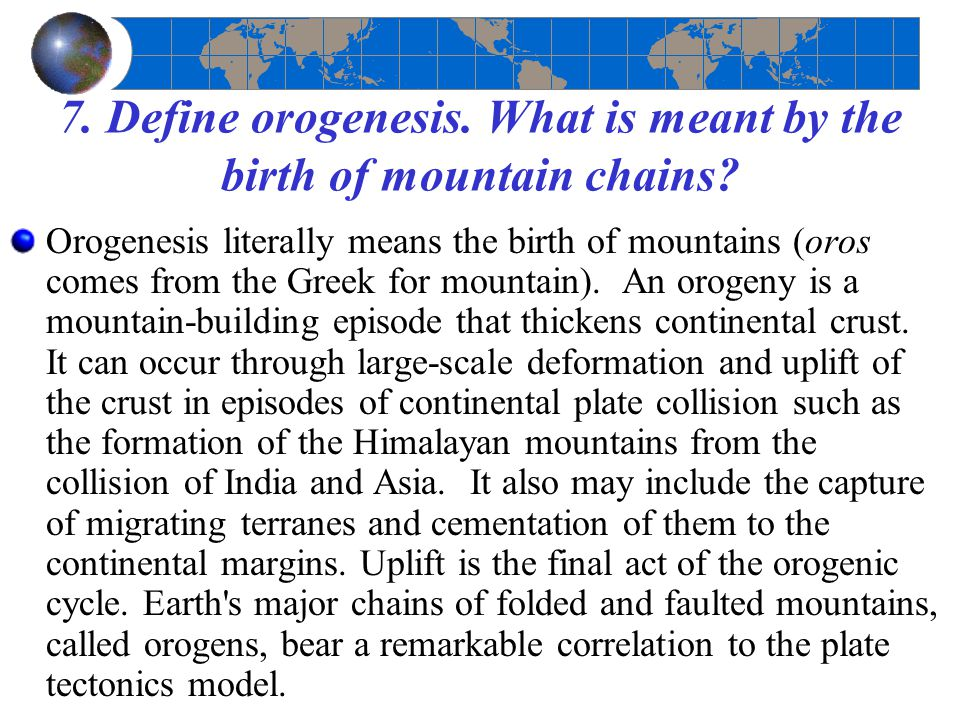 7. Define orogenesis. What is meant by the birth of mountain chains