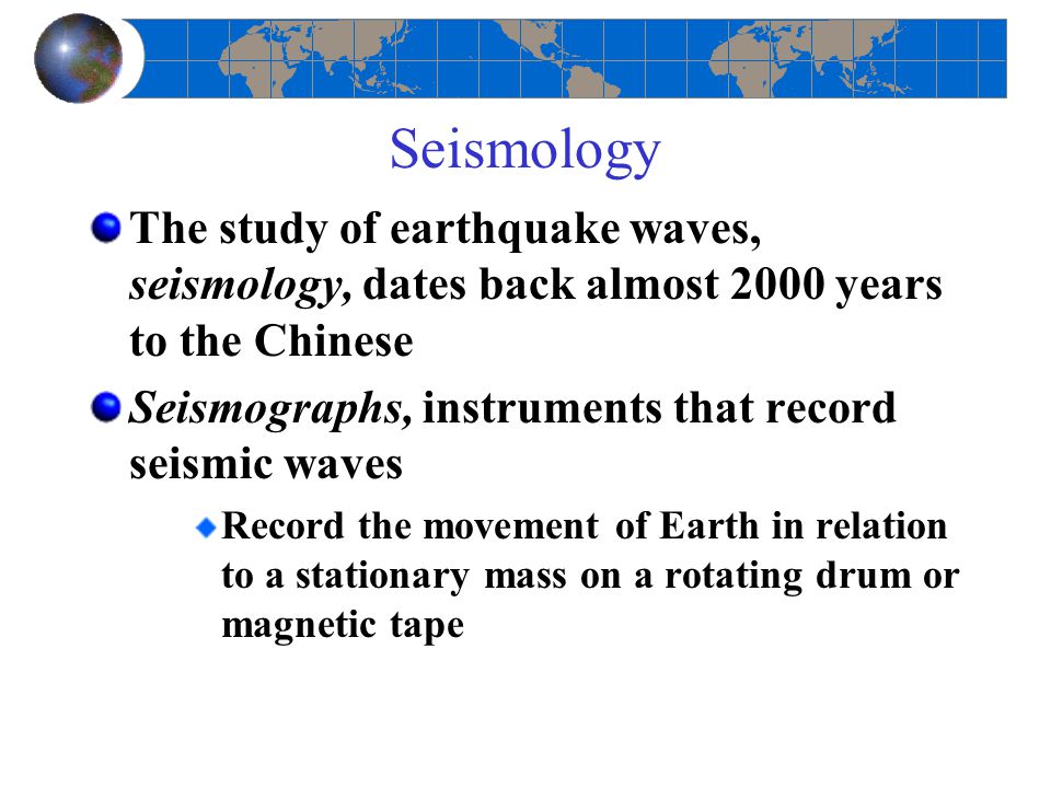 Seismology The study of earthquake waves, seismology, dates back almost 2000 years to the Chinese.