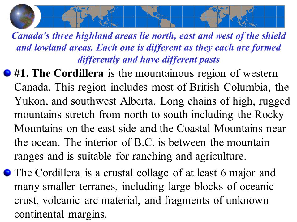 Canada s three highland areas lie north, east and west of the shield and lowland areas. Each one is different as they each are formed differently and have different pasts