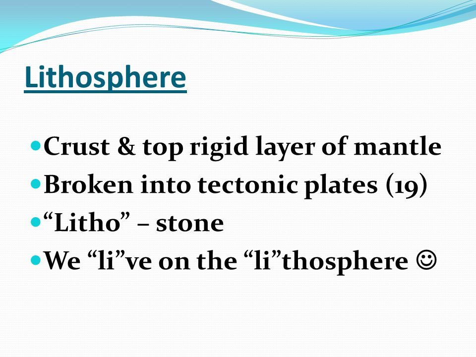 Lithosphere Crust & top rigid layer of mantle