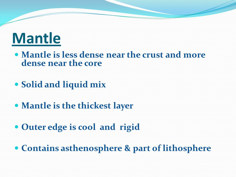 Mantle Mantle is less dense near the crust and more dense near the core. Solid and liquid mix. Mantle is the thickest layer.