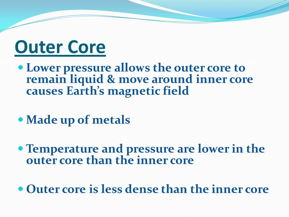 Outer Core Lower pressure allows the outer core to remain liquid & move around inner core causes Earth's magnetic field.