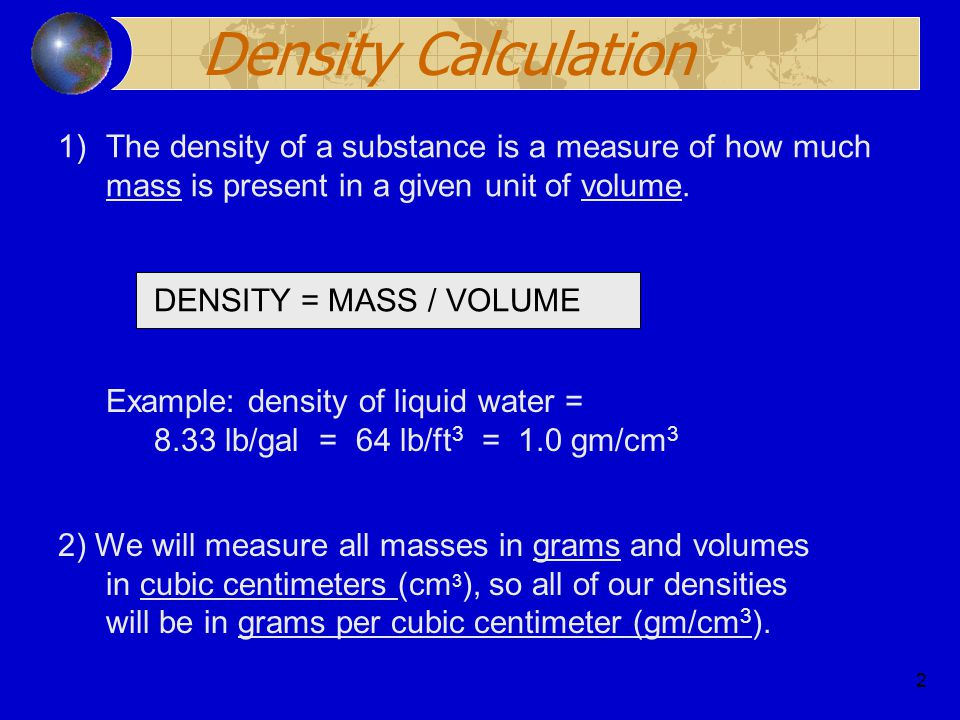 Density Calculation The density of a substance is a measure of how much mass is present in a given unit of volume.