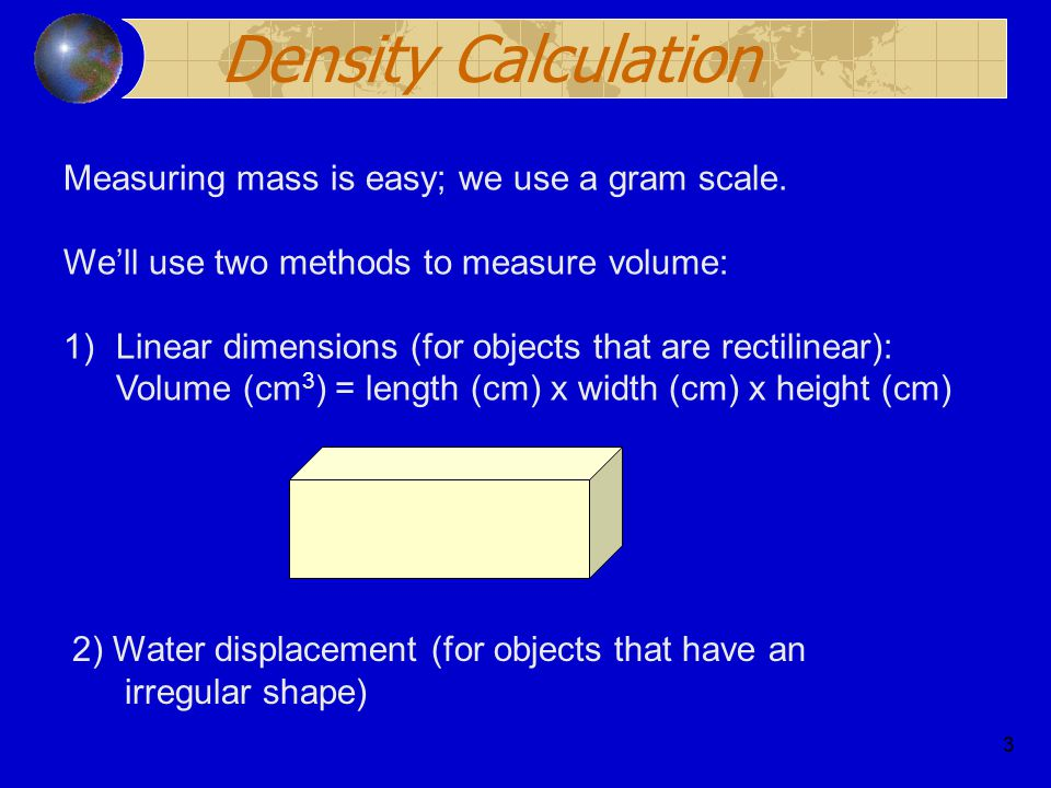 Density Calculation Measuring mass is easy; we use a gram scale.
