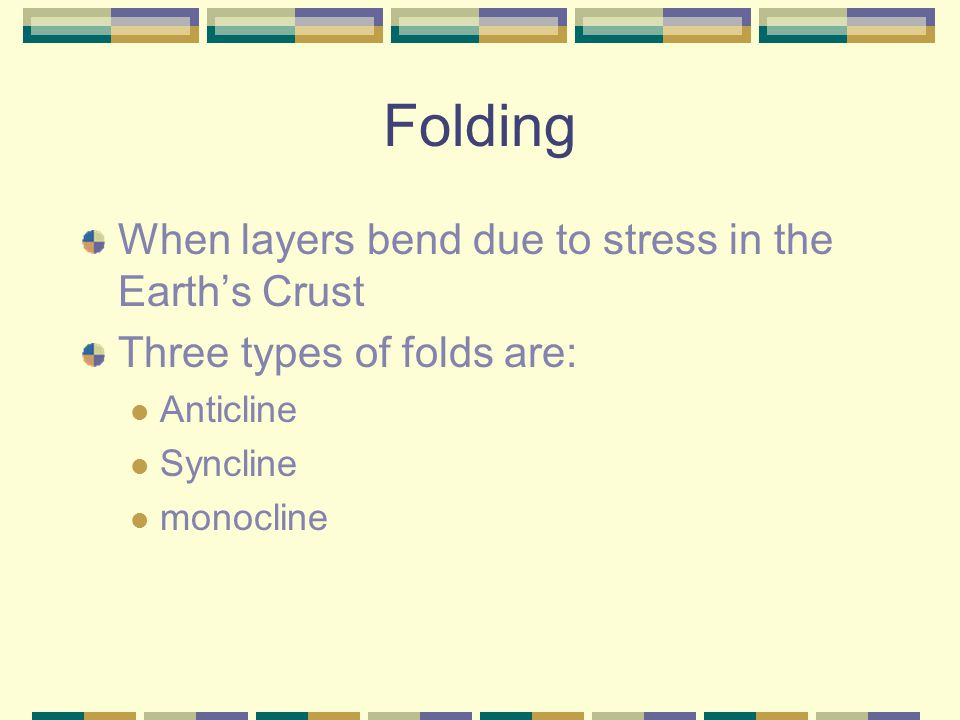 Folding When layers bend due to stress in the Earth's Crust