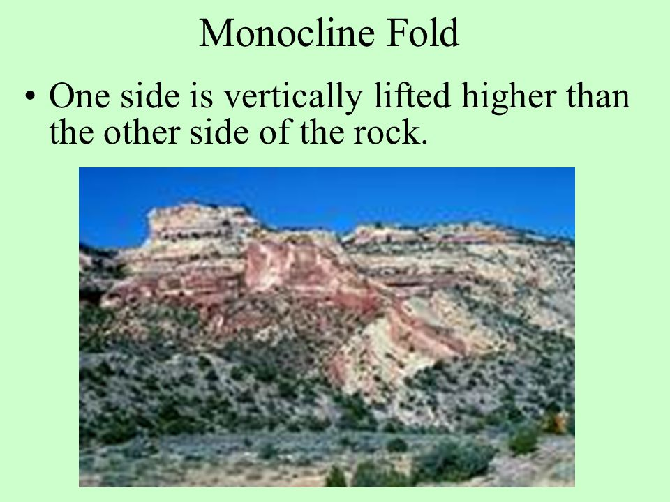 Monocline Fold One side is vertically lifted higher than the other side of the rock.