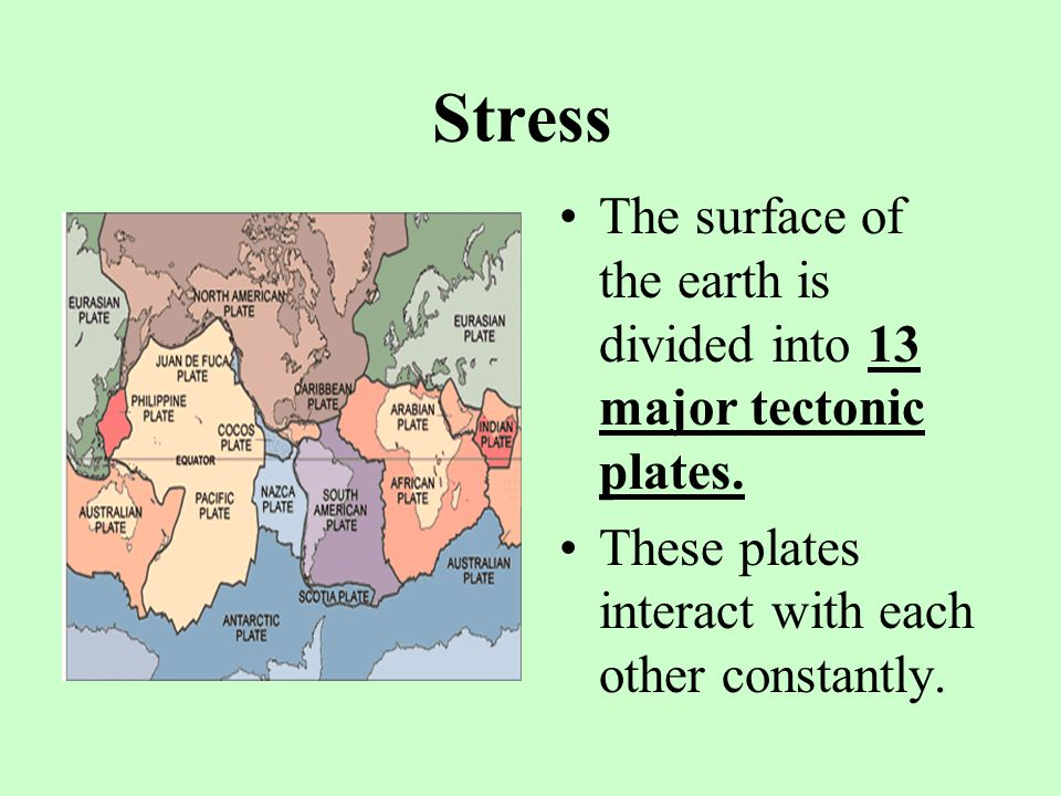 Stress The surface of the earth is divided into 13 major tectonic plates.