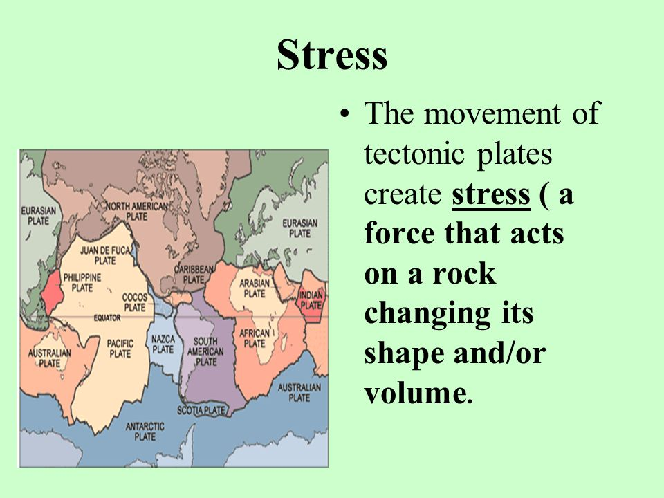 Stress The movement of tectonic plates create stress ( a force that acts on a rock changing its shape and/or volume.