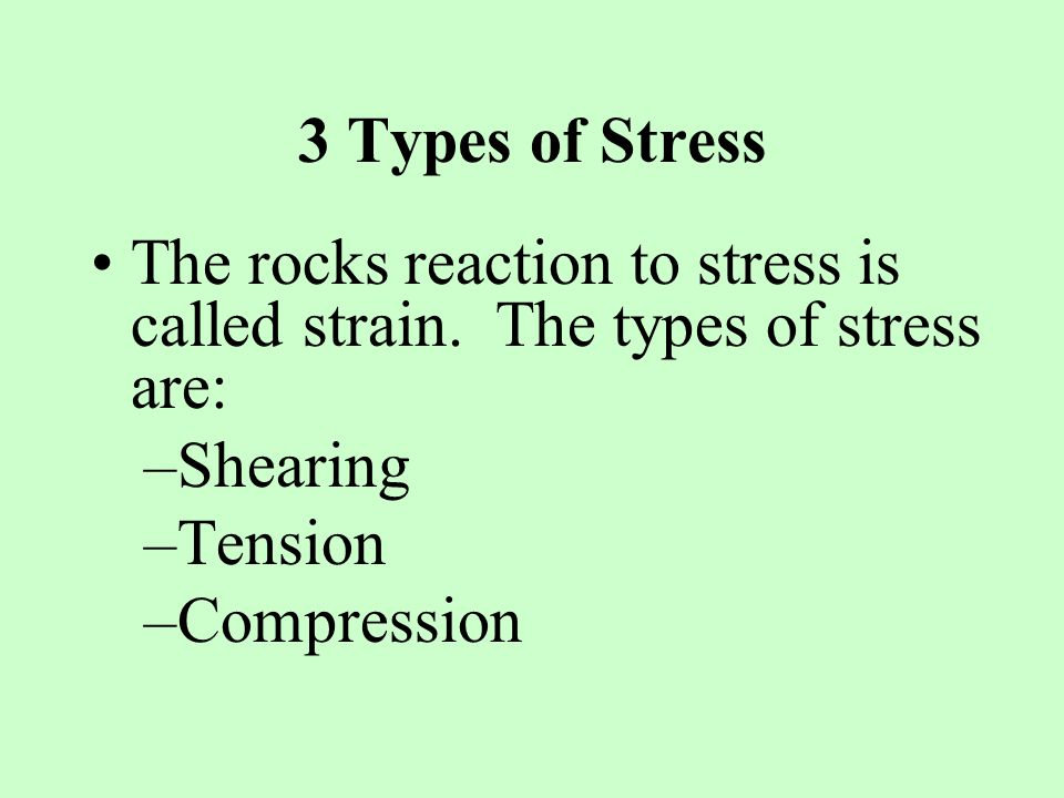 3 Types of Stress The rocks reaction to stress is called strain. The types of stress are: Shearing.