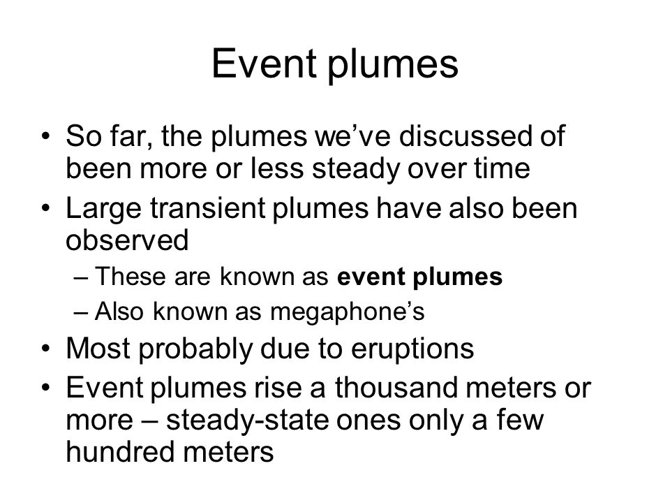 Event plumes So far, the plumes we've discussed of been more or less steady over time. Large transient plumes have also been observed.