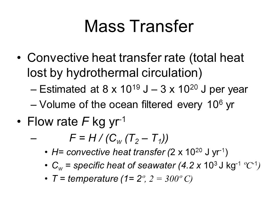 Mass Transfer Convective heat transfer rate (total heat lost by hydrothermal circulation) Estimated at 8 x 1019 J – 3 x 1020 J per year.