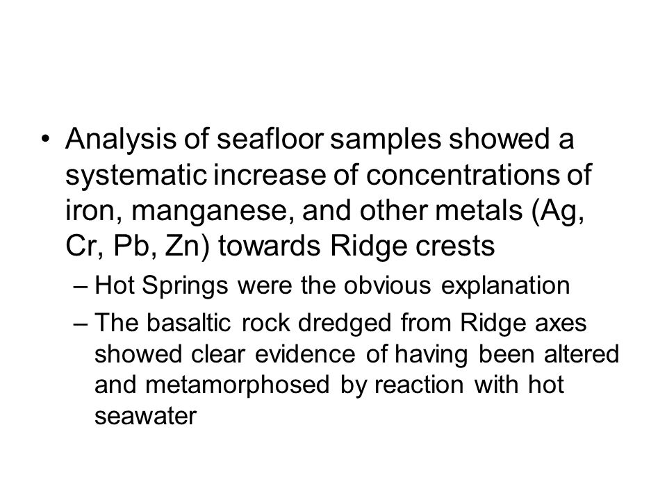 Analysis of seafloor samples showed a systematic increase of concentrations of iron, manganese, and other metals (Ag, Cr, Pb, Zn) towards Ridge crests