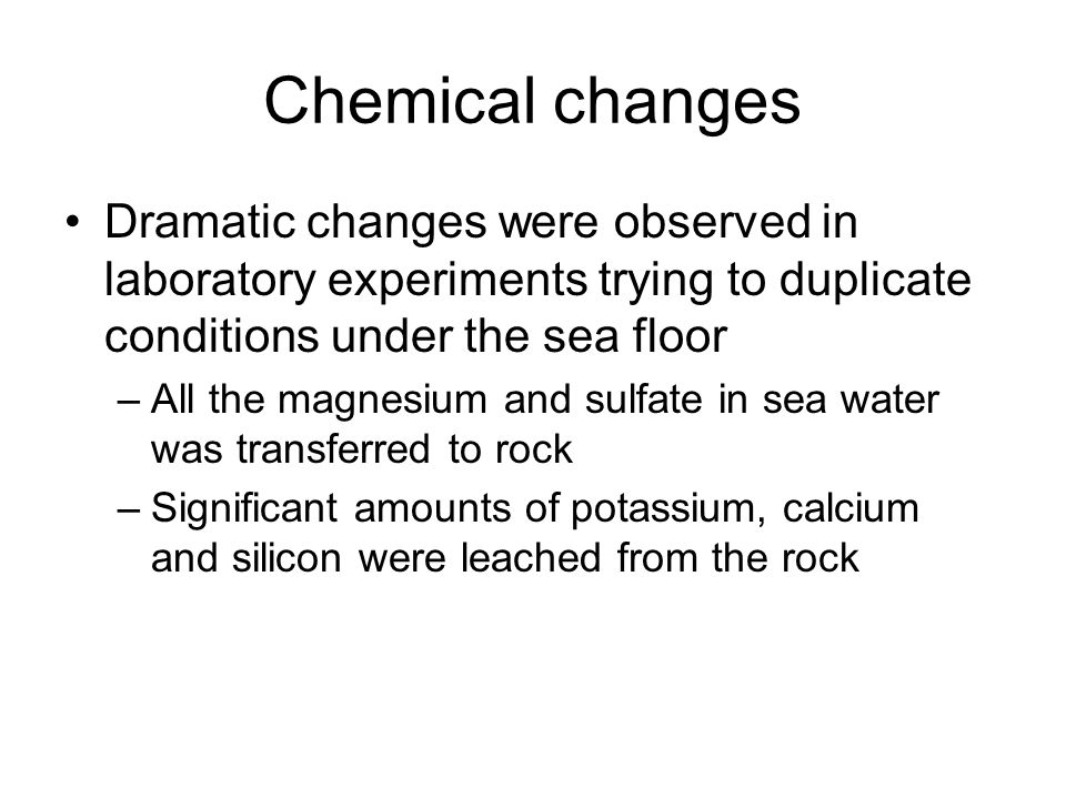 Chemical changes Dramatic changes were observed in laboratory experiments trying to duplicate conditions under the sea floor.
