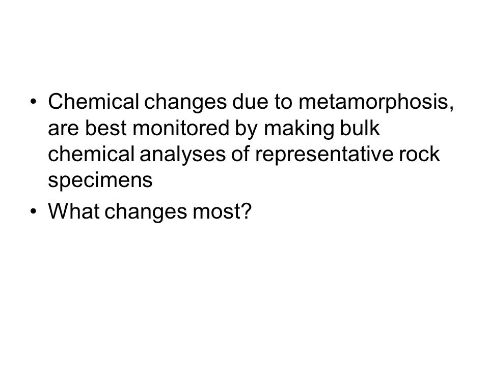 Chemical changes due to metamorphosis, are best monitored by making bulk chemical analyses of representative rock specimens