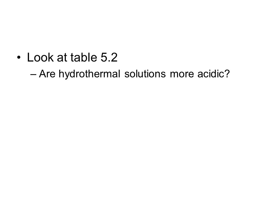 Look at table 5.2 Are hydrothermal solutions more acidic
