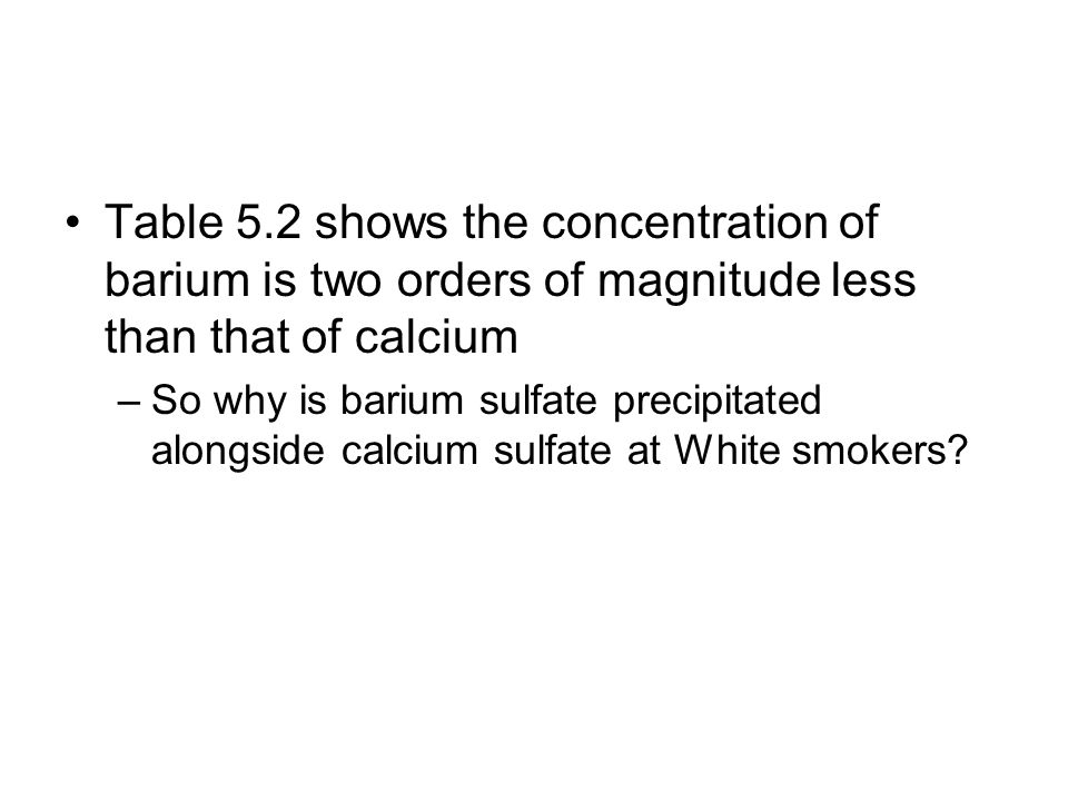 Table 5.2 shows the concentration of barium is two orders of magnitude less than that of calcium