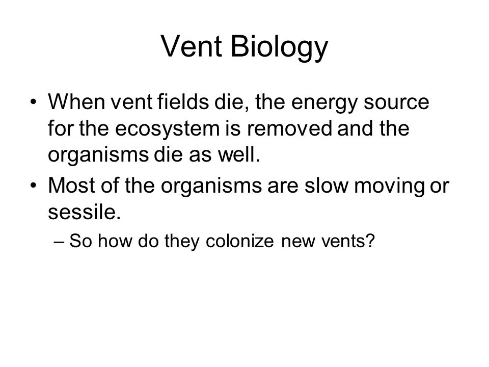 Vent Biology When vent fields die, the energy source for the ecosystem is removed and the organisms die as well.