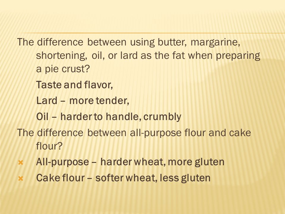 The difference between using butter, margarine, shortening, oil, or lard as the fat when preparing a pie crust