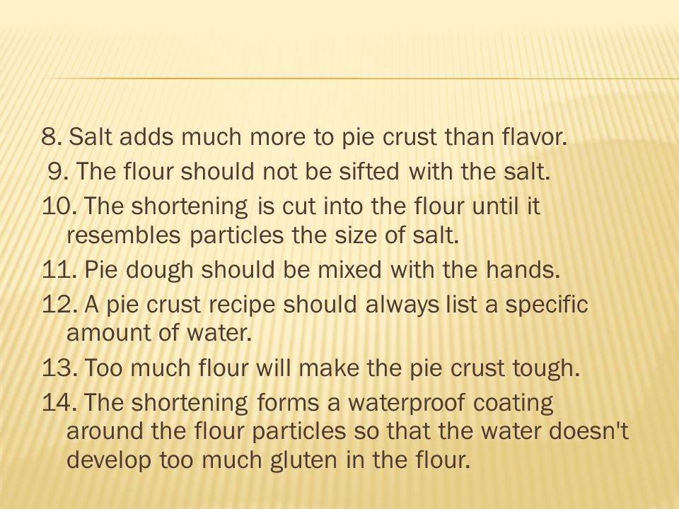 8. Salt adds much more to pie crust than flavor.