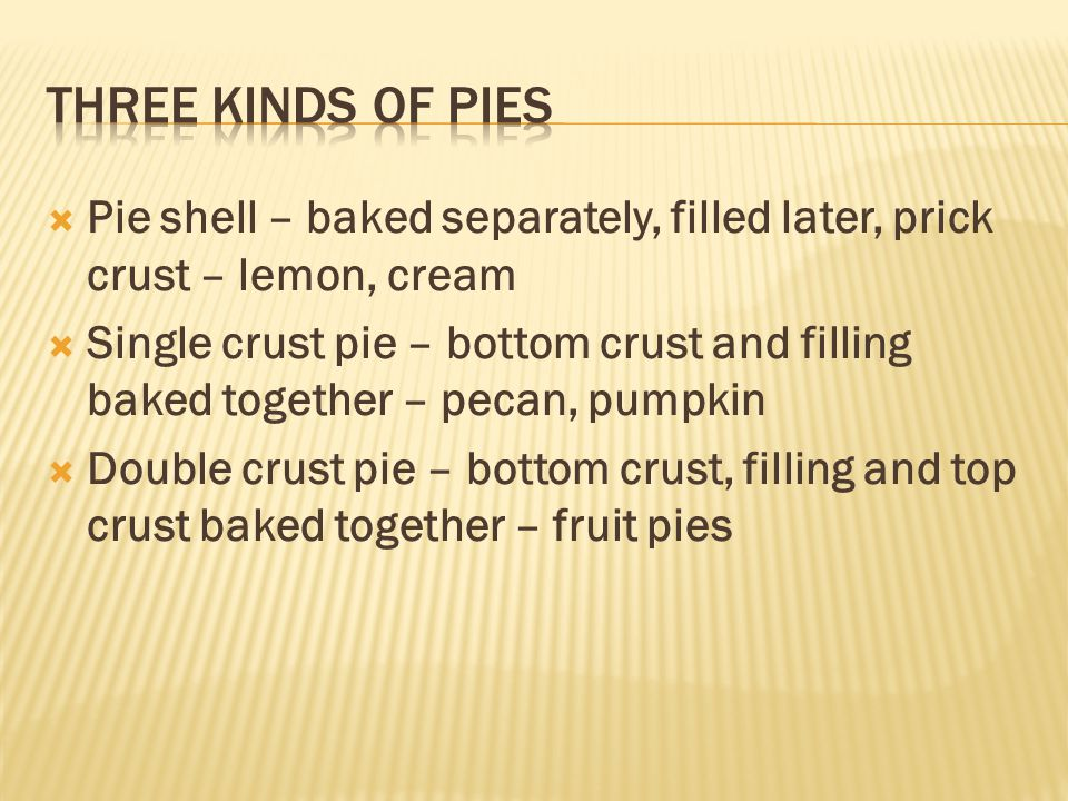 Three kinds of Pies Pie shell – baked separately, filled later, prick crust – lemon, cream.