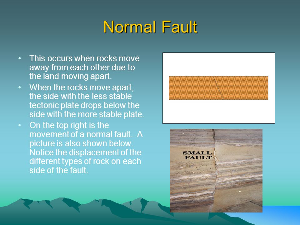 Normal Fault This occurs when rocks move away from each other due to the land moving apart.