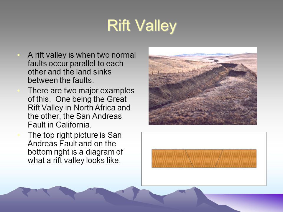 Rift Valley A rift valley is when two normal faults occur parallel to each other and the land sinks between the faults.