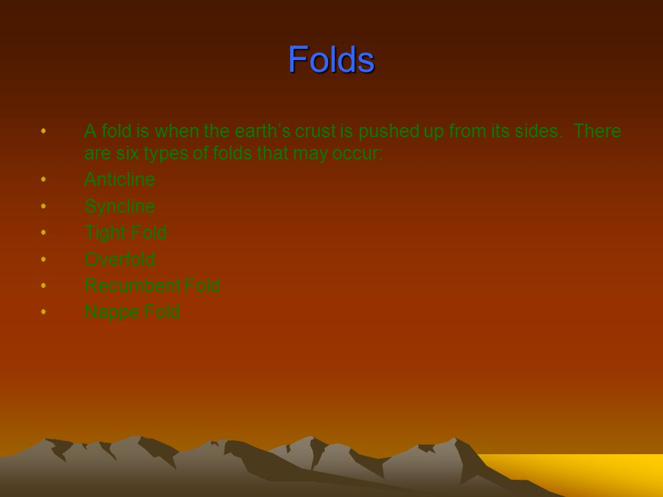 Folds A fold is when the earth's crust is pushed up from its sides. There are six types of folds that may occur:
