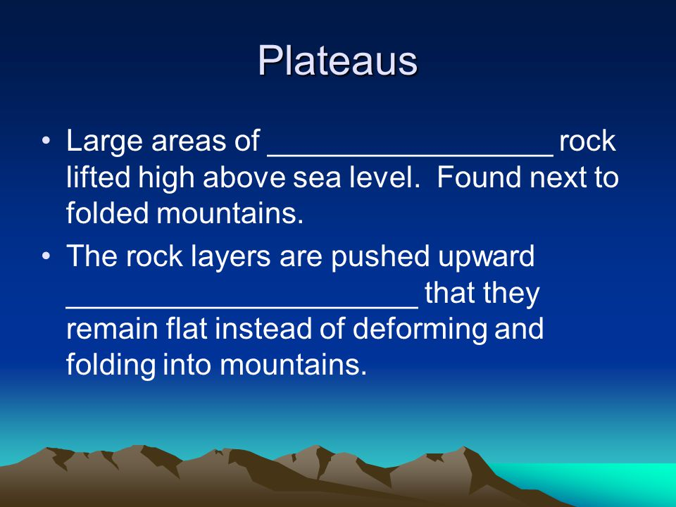 Plateaus Large areas of _________________ rock lifted high above sea level. Found next to folded mountains.