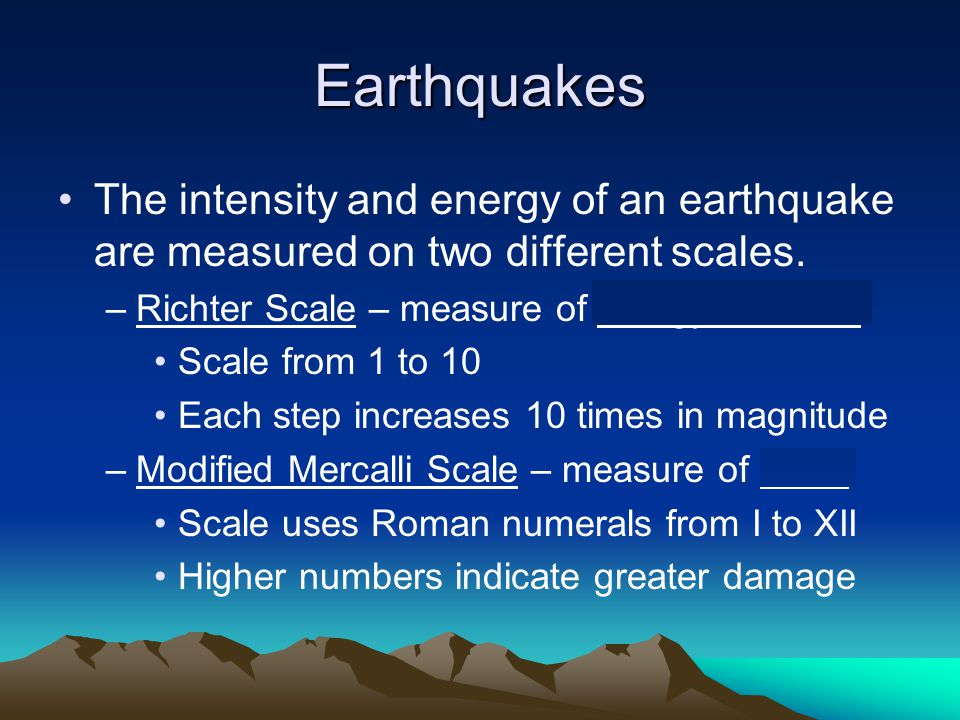 Earthquakes The intensity and energy of an earthquake are measured on two different scales. Richter Scale – measure of energy released.