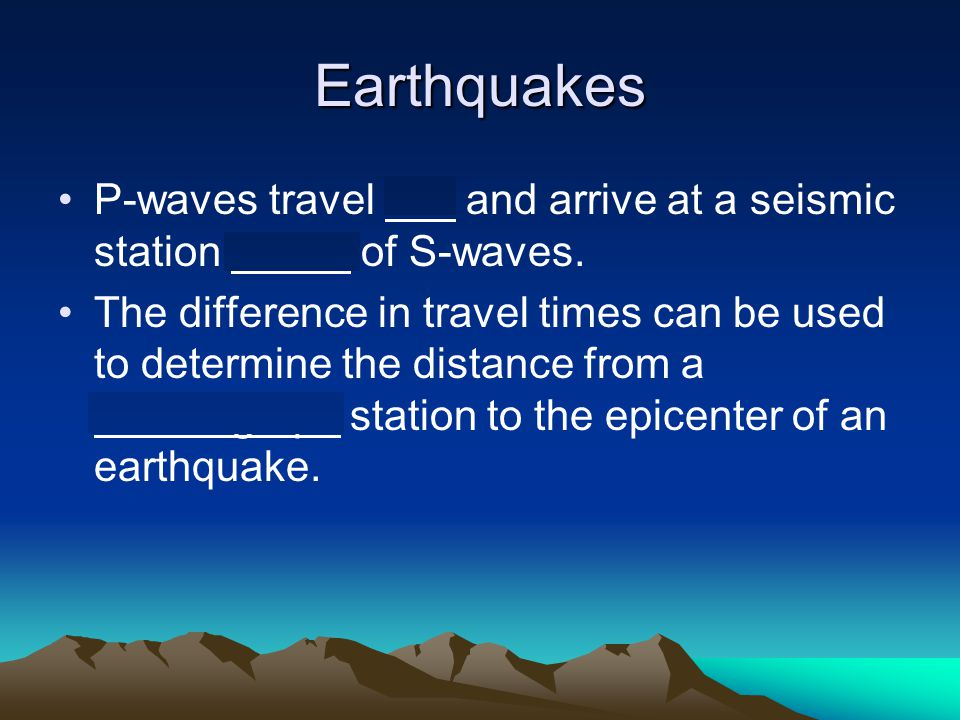 Earthquakes P-waves travel fast and arrive at a seismic station ahead of S-waves.