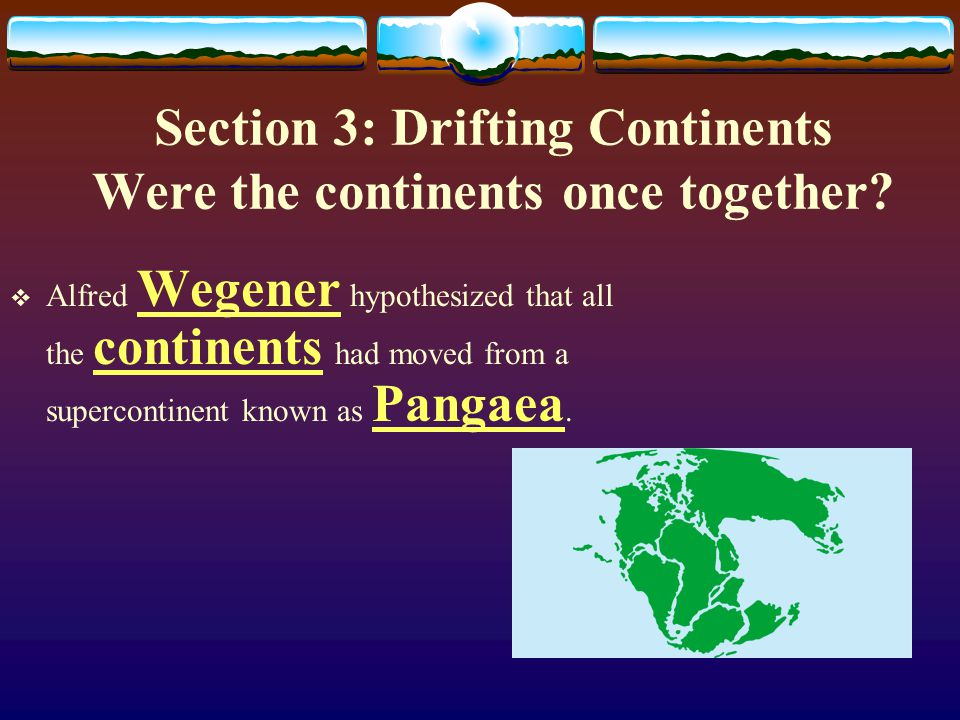 Section 3: Drifting Continents Were the continents once together
