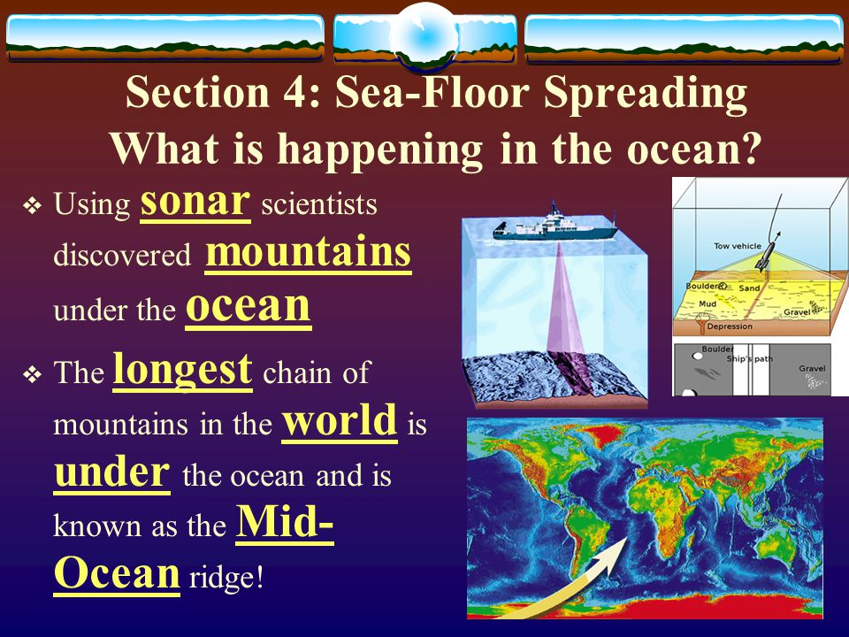 Section 4: Sea-Floor Spreading What is happening in the ocean