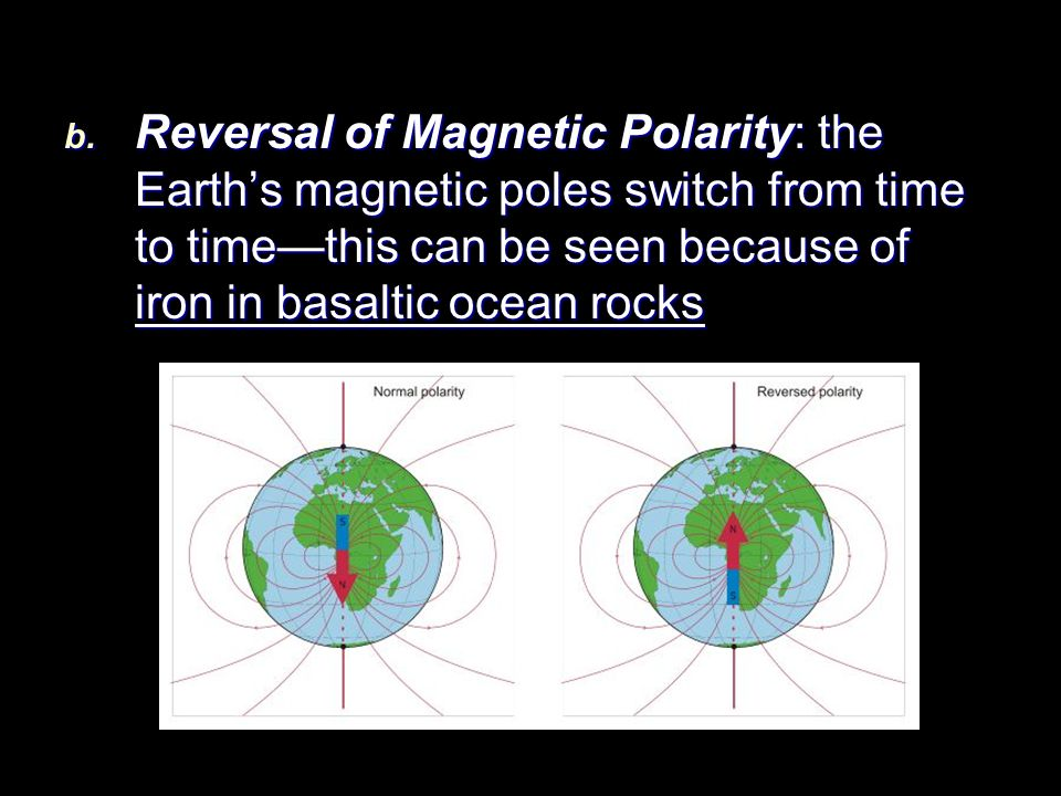 Reversal of Magnetic Polarity: the Earth's magnetic poles switch from time to time—this can be seen because of iron in basaltic ocean rocks