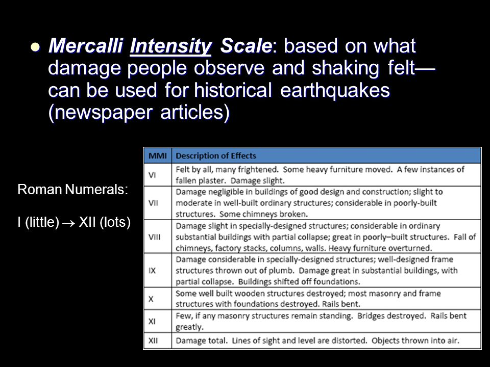 Mercalli Intensity Scale: based on what damage people observe and shaking felt—can be used for historical earthquakes (newspaper articles)