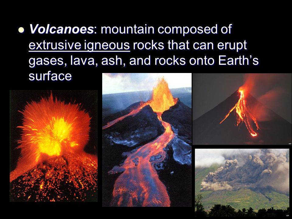 Volcanoes: mountain composed of extrusive igneous rocks that can erupt gases, lava, ash, and rocks onto Earth's surface