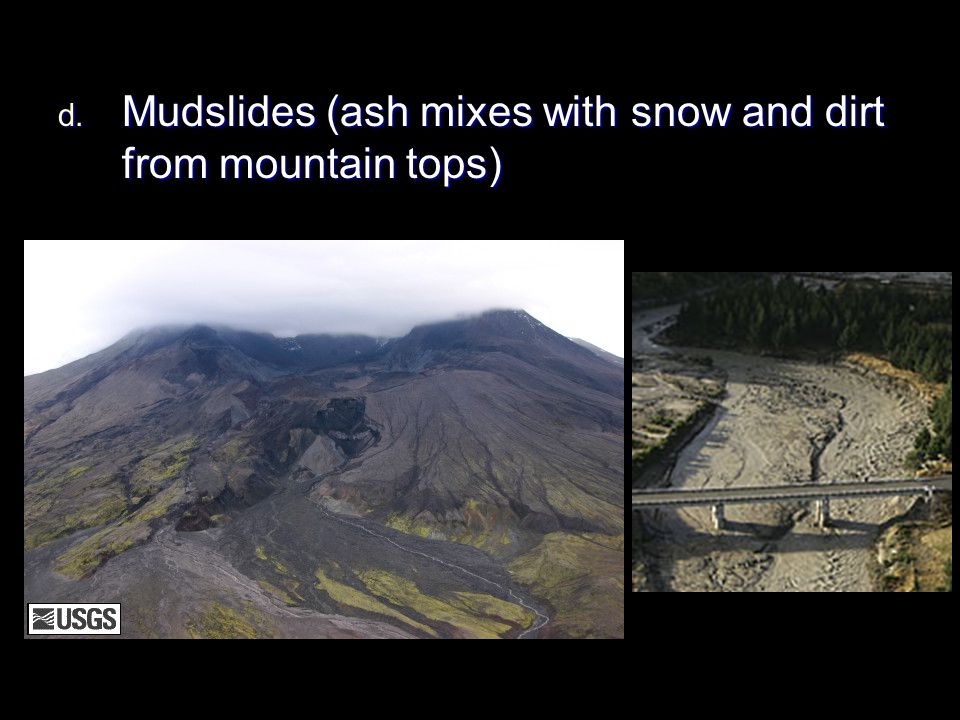 Mudslides (ash mixes with snow and dirt from mountain tops)