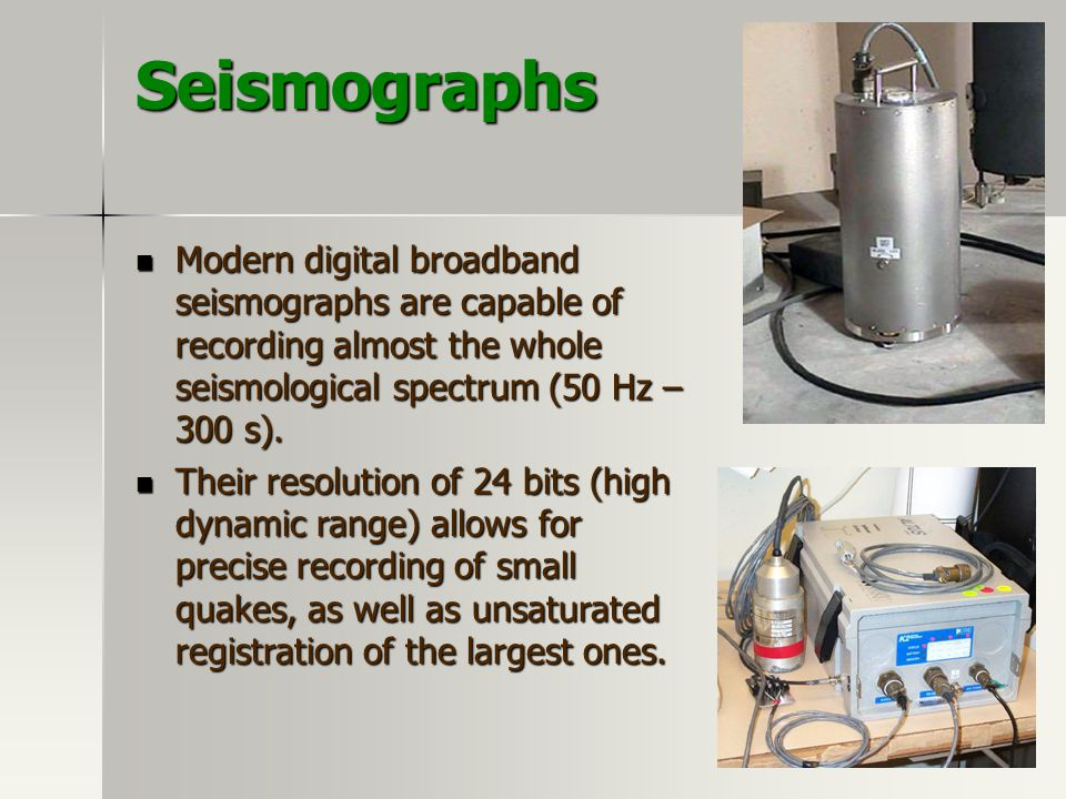 Seismographs Modern digital broadband seismographs are capable of recording almost the whole seismological spectrum (50 Hz – 300 s).