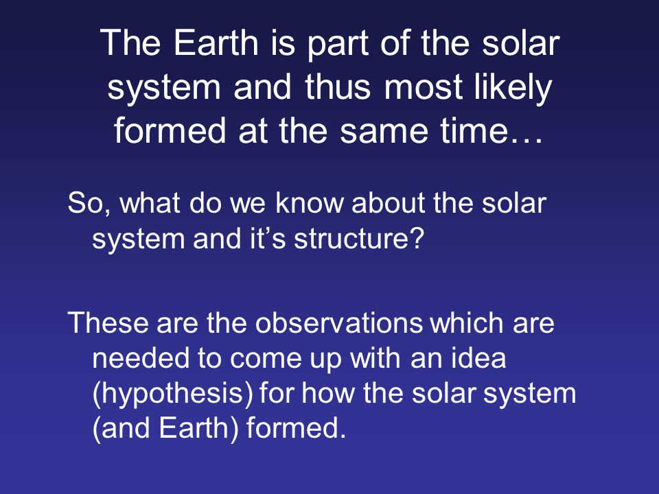 The Earth is part of the solar system and thus most likely formed at the same time…