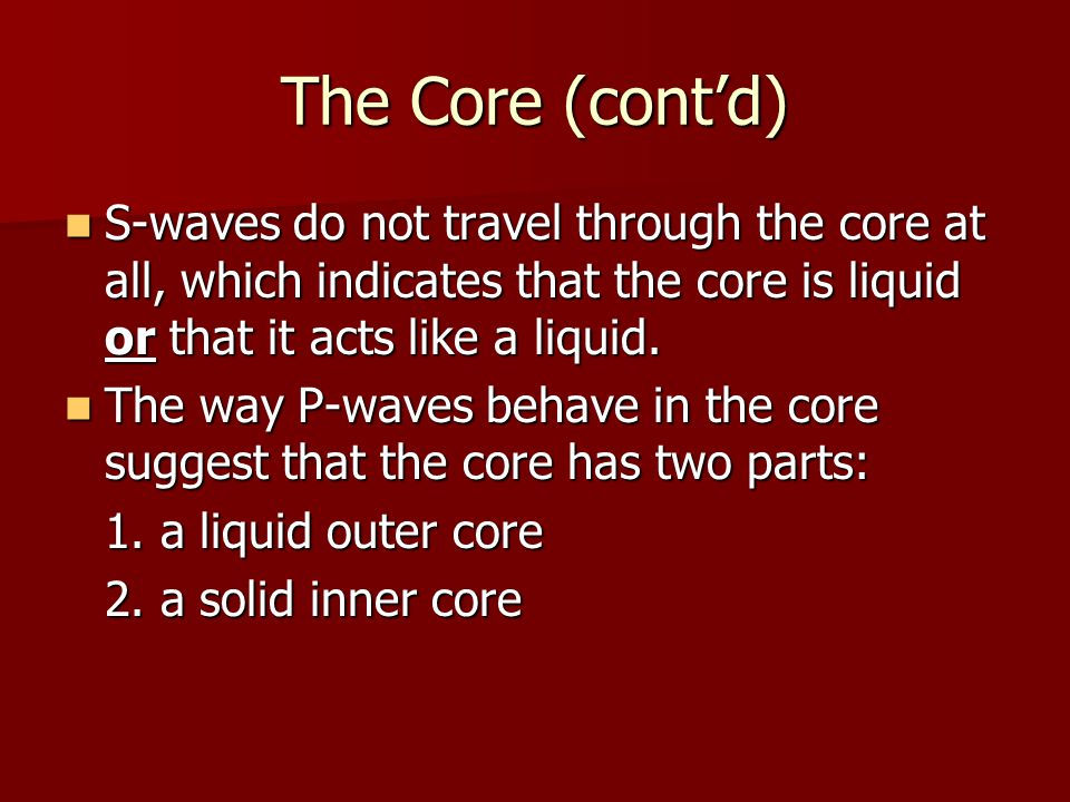 The Core (cont'd) S-waves do not travel through the core at all, which indicates that the core is liquid or that it acts like a liquid.